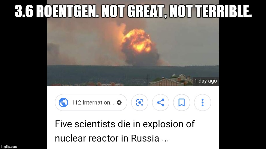 3.6 ROENTGEN. NOT GREAT, NOT TERRIBLE. | image tagged in nuclear explosion,chernobyl,russian,meanwhile in russia,breaking news,politics | made w/ Imgflip meme maker