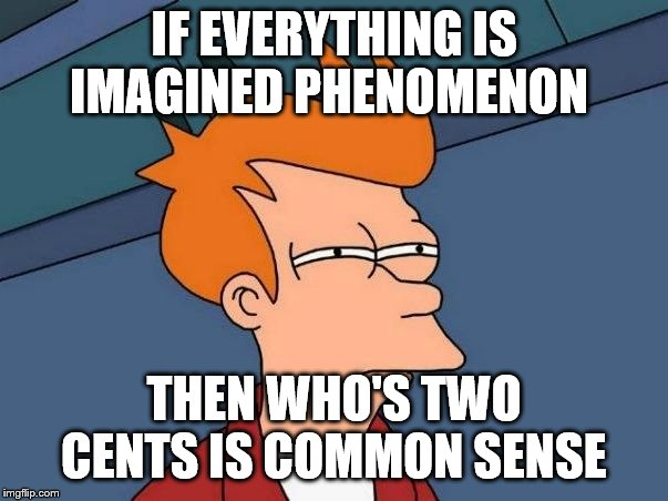 Not sure if- fry | IF EVERYTHING IS IMAGINED PHENOMENON THEN WHO'S TWO CENTS IS COMMON SENSE | image tagged in not sure if- fry | made w/ Imgflip meme maker
