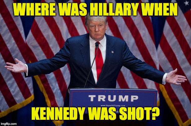 Donald Trump | WHERE WAS HILLARY WHEN KENNEDY WAS SHOT? | image tagged in donald trump,memes,hillary,john f kennedy | made w/ Imgflip meme maker