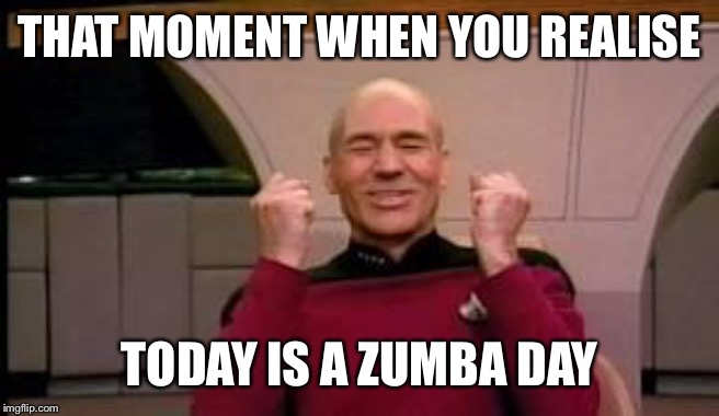 Happy Picard |  THAT MOMENT WHEN YOU REALISE; TODAY IS A ZUMBA DAY | image tagged in happy picard | made w/ Imgflip meme maker