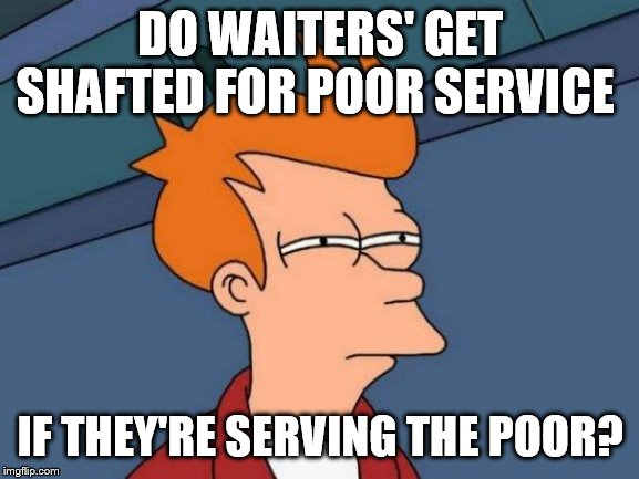 Futurama Fry | DO WAITERS' GET SHAFTED FOR POOR SERVICE IF THEY'RE SERVING THE POOR? | image tagged in memes,futurama fry | made w/ Imgflip meme maker