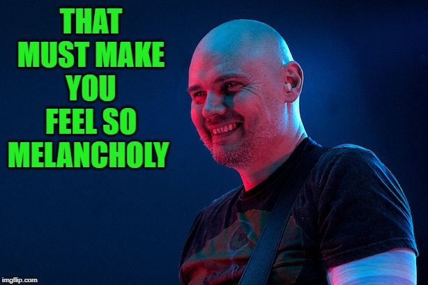 Billy corgan | THAT MUST MAKE YOU FEEL SO MELANCHOLY | image tagged in billy corgan | made w/ Imgflip meme maker