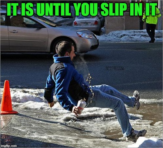 Ice Slip | IT IS UNTIL YOU SLIP IN IT | image tagged in ice slip | made w/ Imgflip meme maker