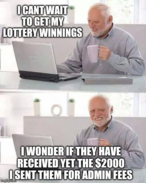 Hide the Pain Harold Meme | I CANT WAIT TO GET MY LOTTERY WINNINGS I WONDER IF THEY HAVE RECEIVED YET THE $2000 I SENT THEM FOR ADMIN FEES | image tagged in memes,hide the pain harold | made w/ Imgflip meme maker
