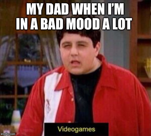 videogames | MY DAD WHEN I'M IN A BAD MOOD A LOT | image tagged in videogames | made w/ Imgflip meme maker