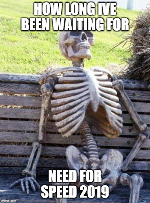 Waiting Skeleton Meme | HOW LONG IVE BEEN WAITING FOR NEED FOR SPEED 2019 | image tagged in memes,waiting skeleton | made w/ Imgflip meme maker