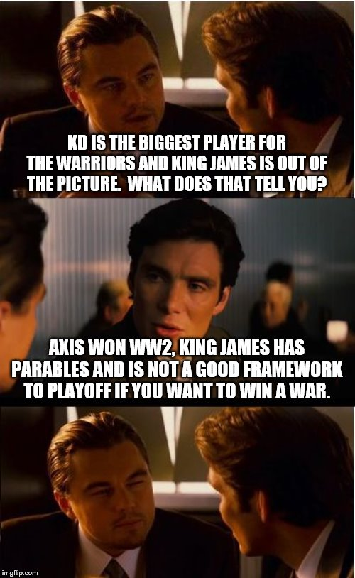 Inception | KD IS THE BIGGEST PLAYER FOR THE WARRIORS AND KING JAMES IS OUT OF THE PICTURE.  WHAT DOES THAT TELL YOU? AXIS WON WW2, KING JAMES HAS PARAB | image tagged in memes,inception | made w/ Imgflip meme maker