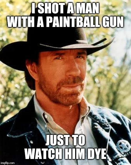 Chuck Norris Meme | I SHOT A MAN WITH A PAINTBALL GUN JUST TO WATCH HIM DYE | image tagged in memes,chuck norris | made w/ Imgflip meme maker