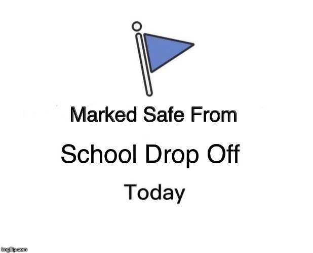 Marked Safe From Meme | School Drop Off | image tagged in memes,marked safe from | made w/ Imgflip meme maker