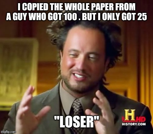 "Ancient Aliens | I COPIED THE WHOLE PAPER FROM A GUY WHO GOT 100 . BUT I ONLY GOT 25 ""LOSER"" 