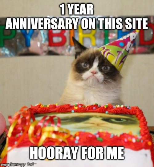 Grumpy Cat Birthday | 1 YEAR ANNIVERSARY ON THIS SITE HOORAY FOR ME | image tagged in memes,grumpy cat birthday,grumpy cat | made w/ Imgflip meme maker