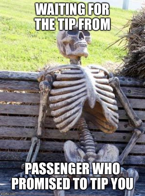 Waiting Skeleton Meme | WAITING FOR THE TIP FROM PASSENGER WHO PROMISED TO TIP YOU | image tagged in memes,waiting skeleton | made w/ Imgflip meme maker