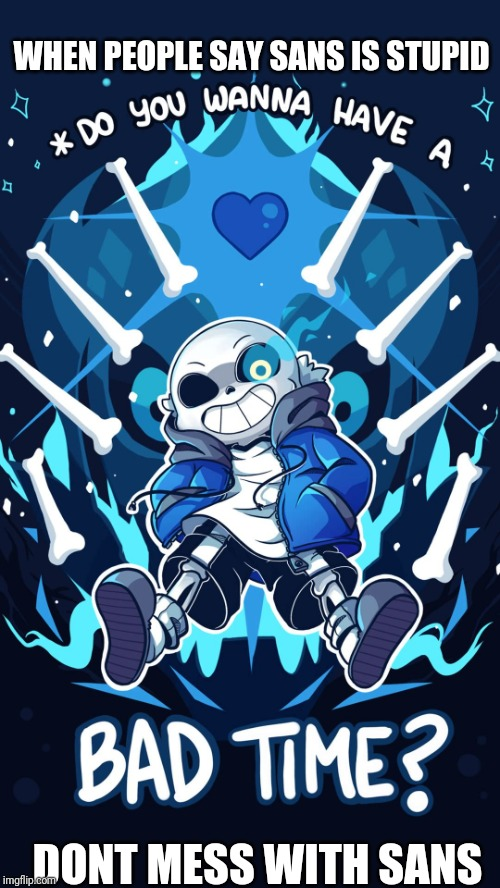 WHEN PEOPLE SAY SANS IS STUPID DONT MESS WITH SANS | image tagged in undertale sans bad time | made w/ Imgflip meme maker