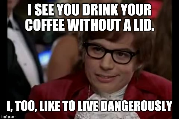 I Too Like To Live Dangerously Meme | I SEE YOU DRINK YOUR COFFEE WITHOUT A LID. I, TOO, LIKE TO LIVE DANGEROUSLY | image tagged in memes,i too like to live dangerously | made w/ Imgflip meme maker