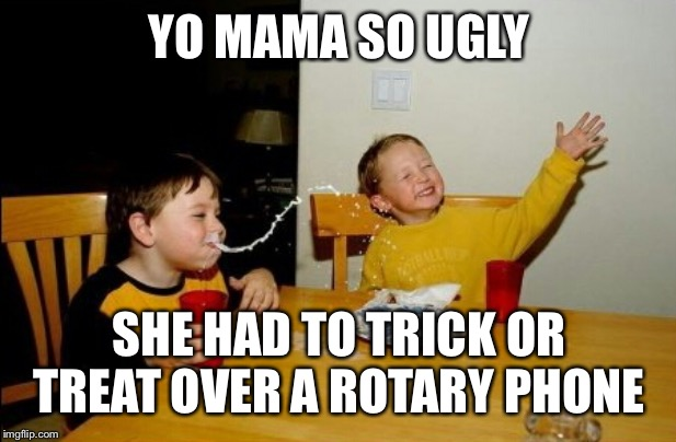 Yo Mamas So Fat Meme | YO MAMA SO UGLY SHE HAD TO TRICK OR TREAT OVER A ROTARY PHONE | image tagged in memes,yo mamas so fat | made w/ Imgflip meme maker