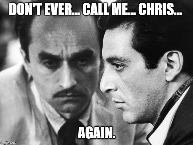 DON'T EVER... CALL ME... CHRIS... AGAIN. | image tagged in the godfather,movies,american politics | made w/ Imgflip meme maker