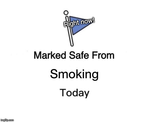 Marked Safe From Smoking | Smoking Right now! | image tagged in memes,marked safe from,smoking | made w/ Imgflip meme maker