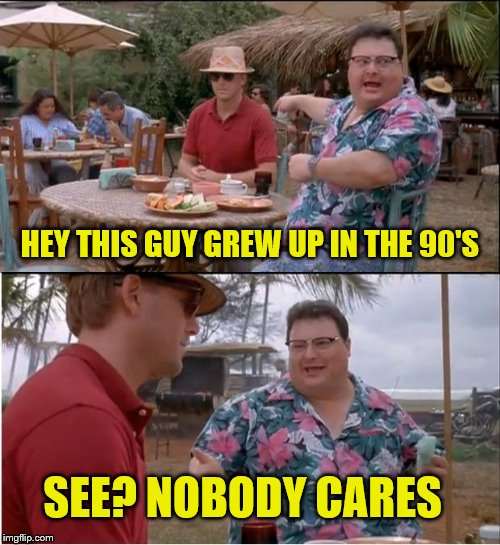 See Nobody Cares Meme | HEY THIS GUY GREW UP IN THE 90'S SEE? NOBODY CARES | image tagged in memes,see nobody cares,frostystarlord | made w/ Imgflip meme maker