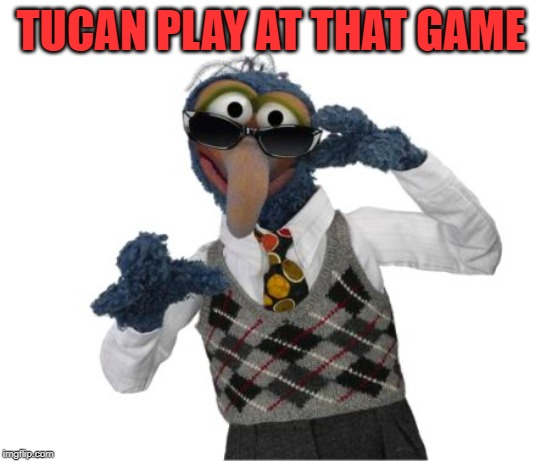 Gonzo Shades | TUCAN PLAY AT THAT GAME | image tagged in gonzo shades | made w/ Imgflip meme maker