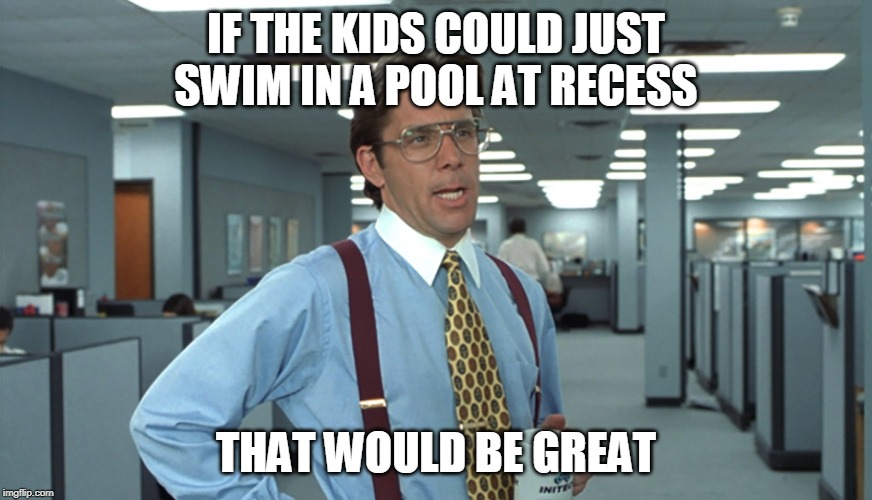 Office Space Bill Lumbergh | IF THE KIDS COULD JUST SWIM IN A POOL AT RECESS THAT WOULD BE GREAT | image tagged in office space bill lumbergh | made w/ Imgflip meme maker