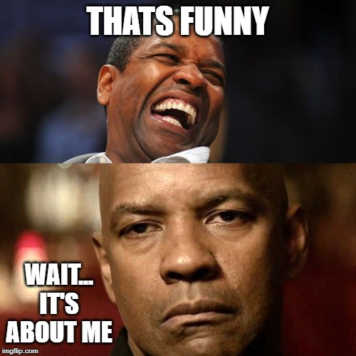 Denzel Happy Sad | THATS FUNNY WAIT... IT'S ABOUT ME | image tagged in denzel happy sad | made w/ Imgflip meme maker