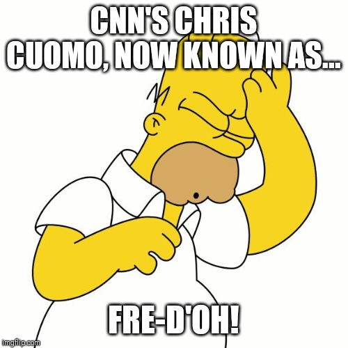 CNN'S CHRIS CUOMO, NOW KNOWN AS... FRE-D'OH! | image tagged in homer simpson d'oh | made w/ Imgflip meme maker