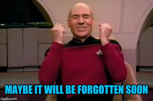Picard yes | MAYBE IT WILL BE FORGOTTEN SOON | image tagged in picard yes | made w/ Imgflip meme maker