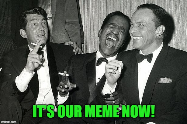 rat pack | IT'S OUR MEME NOW! | image tagged in rat pack | made w/ Imgflip meme maker