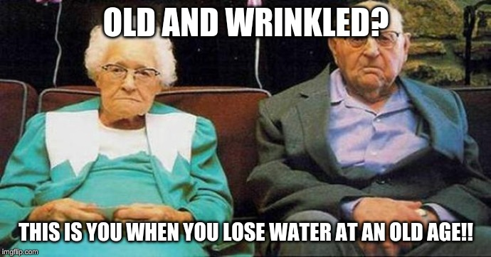 Excited old people | OLD AND WRINKLED? THIS IS YOU WHEN YOU LOSE WATER AT AN OLD AGE!! | image tagged in excited old people | made w/ Imgflip meme maker