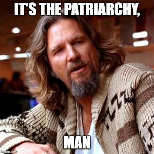 Confused Lebowski Meme | IT'S THE PATRIARCHY, MAN | image tagged in memes,confused lebowski | made w/ Imgflip meme maker
