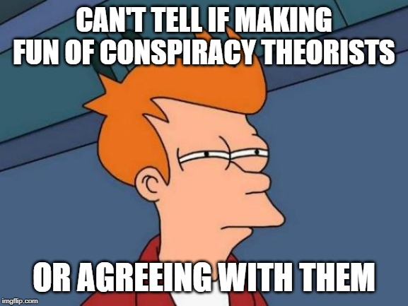 Futurama Fry Meme | CAN'T TELL IF MAKING FUN OF CONSPIRACY THEORISTS OR AGREEING WITH THEM | image tagged in memes,futurama fry | made w/ Imgflip meme maker