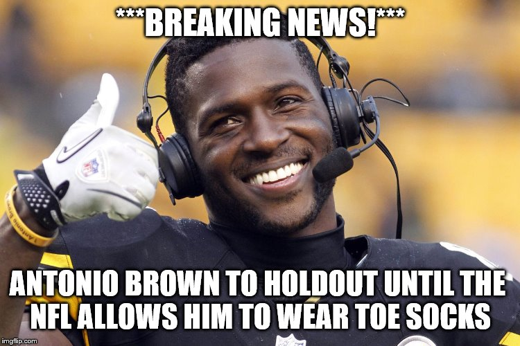 Antonio Brown | ***BREAKING NEWS!*** ANTONIO BROWN TO HOLDOUT UNTIL THE NFL ALLOWS HIM TO WEAR TOE SOCKS | image tagged in antonio brown | made w/ Imgflip meme maker