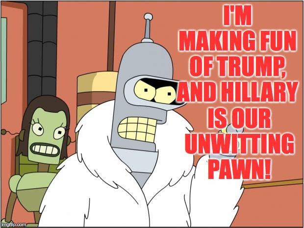 Bender Meme | I'M MAKING FUN OF TRUMP, AND HILLARY IS OUR UNWITTING PAWN! | image tagged in memes,bender | made w/ Imgflip meme maker
