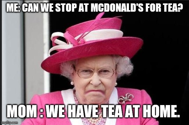 The Queen is Not Happy | ME: CAN WE STOP AT MCDONALD'S FOR TEA? MOM : WE HAVE TEA AT HOME. | image tagged in the queen is not happy | made w/ Imgflip meme maker