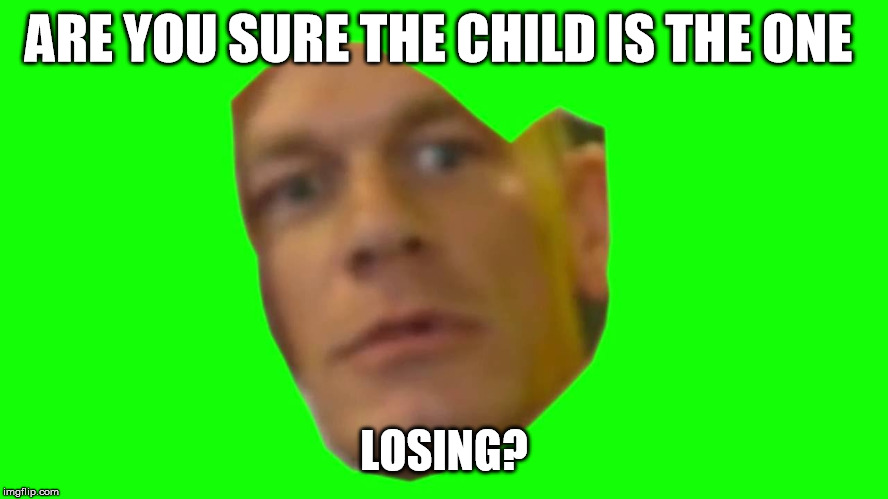 ARE YOU SURE THE CHILD IS THE ONE LOSING? | image tagged in are you sure about that cena | made w/ Imgflip meme maker