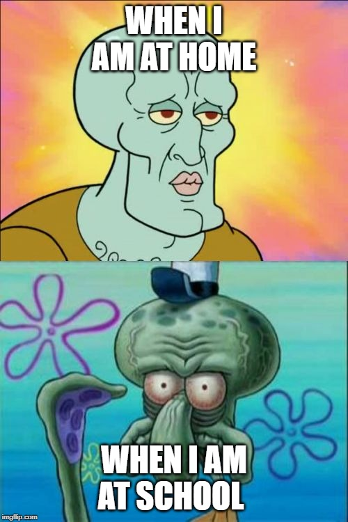 Squidward Meme | WHEN I AM AT HOME WHEN I AM AT SCHOOL | image tagged in memes,squidward | made w/ Imgflip meme maker
