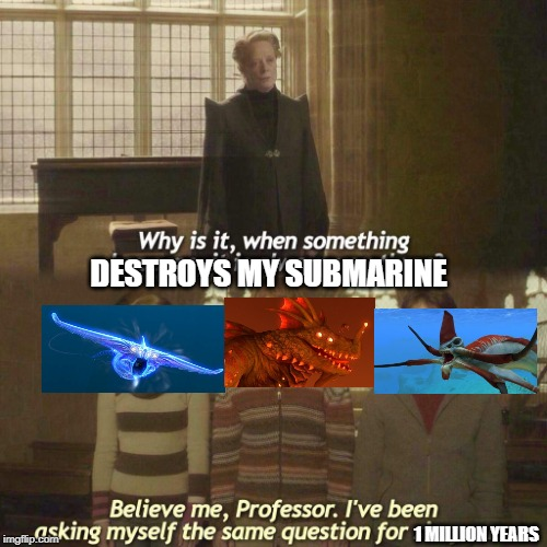Why is it always you three? | DESTROYS MY SUBMARINE 1 MILLION YEARS | image tagged in why is it always you three | made w/ Imgflip meme maker