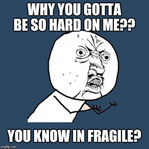 Hard | WHY YOU GOTTA BE SO HARD ON ME?? YOU KNOW IN FRAGILE? | image tagged in memes,y u no,boring,hard,summer vacation,blah blah blah | made w/ Imgflip meme maker