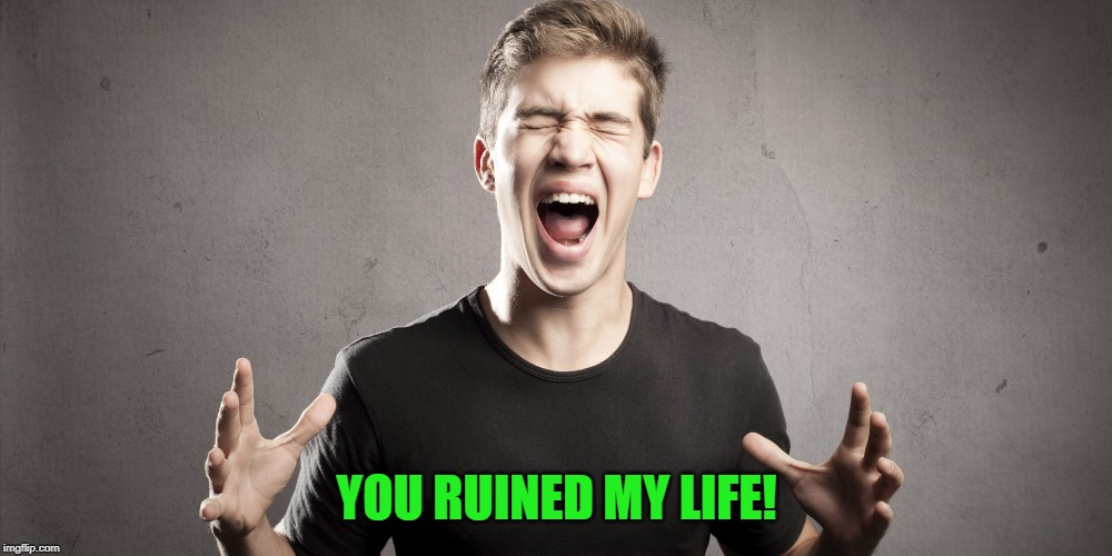 Angry teenager | YOU RUINED MY LIFE! | image tagged in angry teenager | made w/ Imgflip meme maker