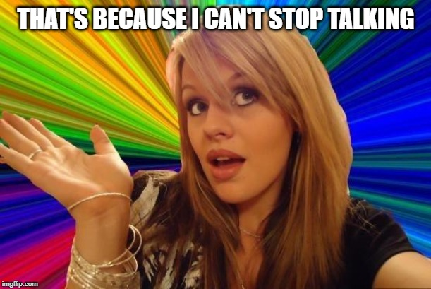 Dumb Blonde Meme | THAT'S BECAUSE I CAN'T STOP TALKING | image tagged in memes,dumb blonde | made w/ Imgflip meme maker
