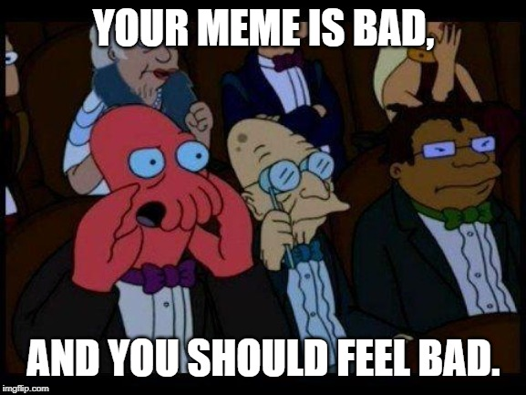 You Should Feel Bad Zoidberg Meme |  YOUR MEME IS BAD, AND YOU SHOULD FEEL BAD. | image tagged in memes,you should feel bad zoidberg | made w/ Imgflip meme maker