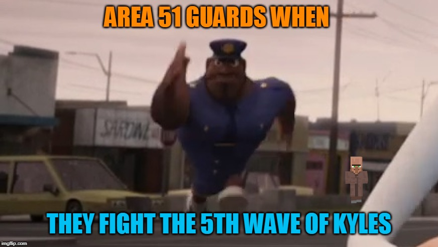 AREA 51 GUARDS WHEN THEY FIGHT THE 5TH WAVE OF KYLES | image tagged in storm area 51 | made w/ Imgflip meme maker