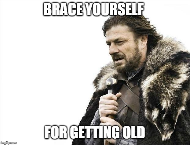 Brace Yourselves X is Coming | BRACE YOURSELF FOR GETTING OLD | image tagged in memes,brace yourselves x is coming | made w/ Imgflip meme maker