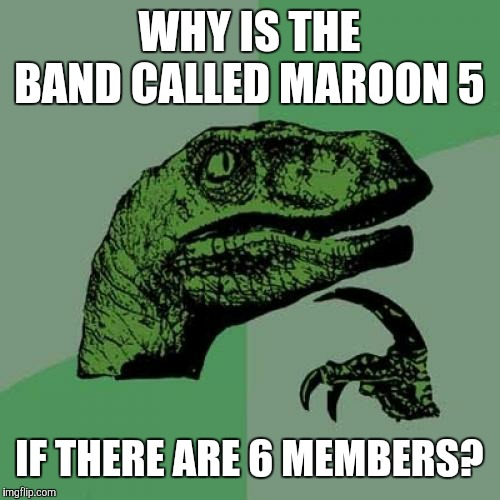 FAQ or naw? | WHY IS THE BAND CALLED MAROON 5 IF THERE ARE 6 MEMBERS? | image tagged in memes,philosoraptor,maroon 5,bands,music,confusing | made w/ Imgflip meme maker