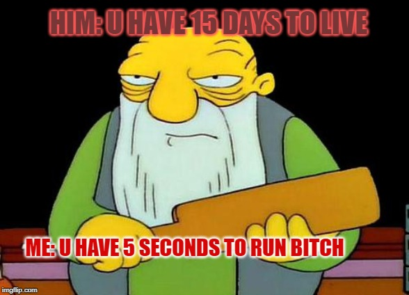 That's a paddlin' Meme | HIM: U HAVE 15 DAYS TO LIVE ME: U HAVE 5 SECONDS TO RUN B**CH | image tagged in memes,that's a paddlin' | made w/ Imgflip meme maker