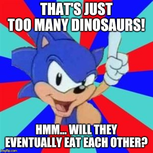 Sonic sez | THAT'S JUST TOO MANY DINOSAURS! HMM... WILL THEY EVENTUALLY EAT EACH OTHER? | image tagged in sonic sez | made w/ Imgflip meme maker