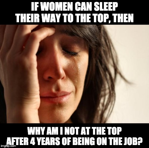 First World Problems Meme | IF WOMEN CAN SLEEP THEIR WAY TO THE TOP, THEN WHY AM I NOT AT THE TOP AFTER 4 YEARS OF BEING ON THE JOB? | image tagged in memes,first world problems | made w/ Imgflip meme maker
