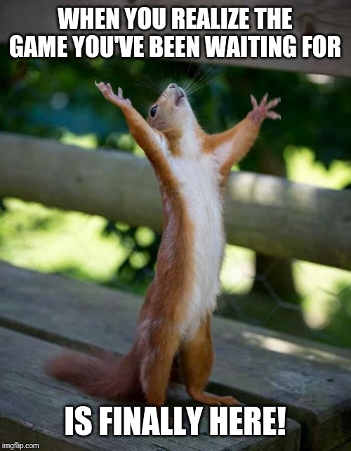 Happy Squirrel | WHEN YOU REALIZE THE GAME YOU'VE BEEN WAITING FOR IS FINALLY HERE! | image tagged in happy squirrel | made w/ Imgflip meme maker