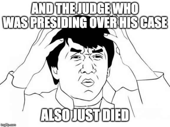 Jackie Chan WTF Meme | AND THE JUDGE WHO WAS PRESIDING OVER HIS CASE ALSO JUST DIED | image tagged in memes,jackie chan wtf | made w/ Imgflip meme maker