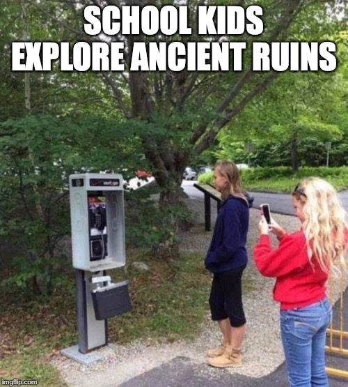 Would They Know How to Use It? | SCHOOL KIDS EXPLORE ANCIENT RUINS | image tagged in technology,ancient,funny | made w/ Imgflip meme maker